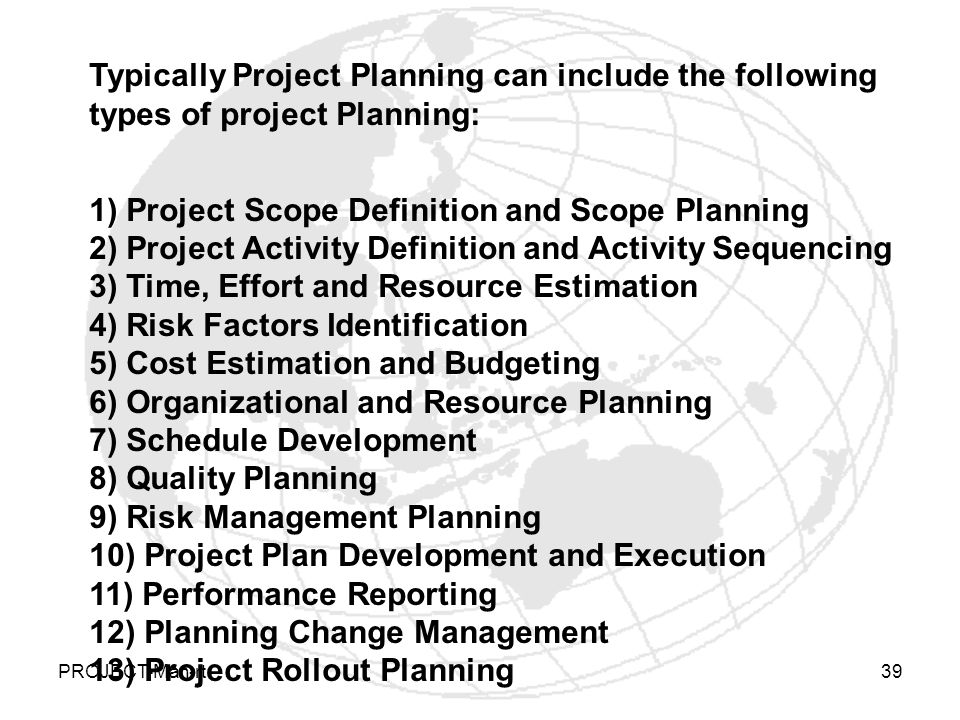 PROJECT-Man-rt39 Typically Project Planning can include the following types of project Planning: 1) Project Scope Definition and Scope Planning 2) Project Activity Definition and Activity Sequencing 3) Time, Effort and Resource Estimation 4) Risk Factors Identification 5) Cost Estimation and Budgeting 6) Organizational and Resource Planning 7) Schedule Development 8) Quality Planning 9) Risk Management Planning 10) Project Plan Development and Execution 11) Performance Reporting 12) Planning Change Management 13) Project Rollout Planning