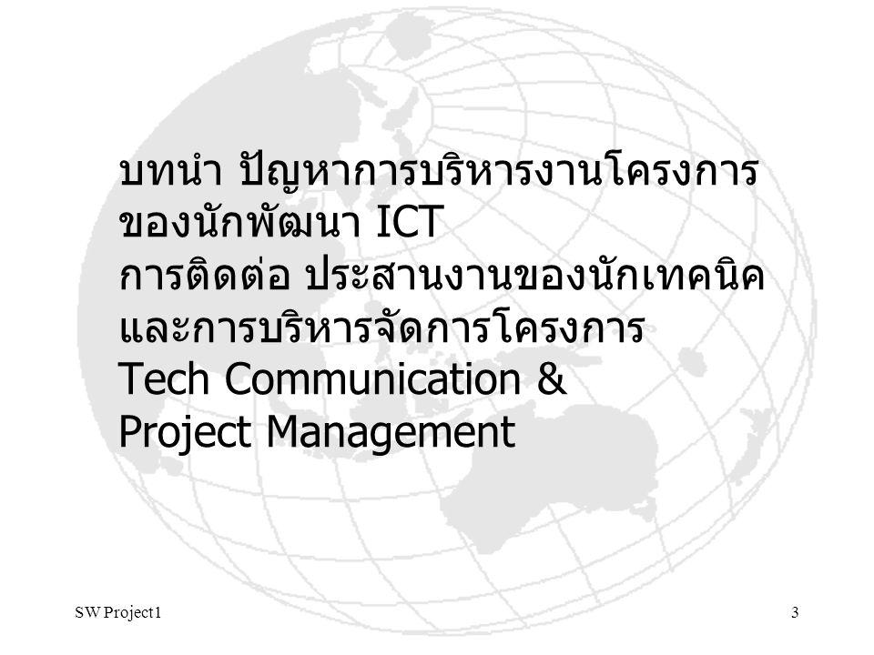 SW Project14 แรงจูงใจต่อความสำเร็จโครงการ Motivation ผู้อำนวยการโครงการเป็นนัก เทคนิคเหมาะสมแค่ไหน Technical Leadership ผู้อำนวยการโครงการเป็นนัก เทคนิคเหมาะสมแค่ไหน Technical Leadership – เพราะการพัฒนาซอฟต์แวร์ยุค ปัจจุบัน การวิเคราะห์และ ออกแบบความต้องการโครงการ สามารถใช้เครื่องมือพัฒนา ซอฟต์แวร์ ติดต่อพูดคุยได้ โดยตรงกับผู้ใช้ที่ไม่มีพื้นฐาน ด้าน ICT รวมทั้งสามารถเข้าใจ ในการจัดทำโปรแกรมใน รายละเอียดกับทีมงาน โปรแกรมเมอร์ได้ลึก ชัดเจน SOA Guiding head of a technical group
