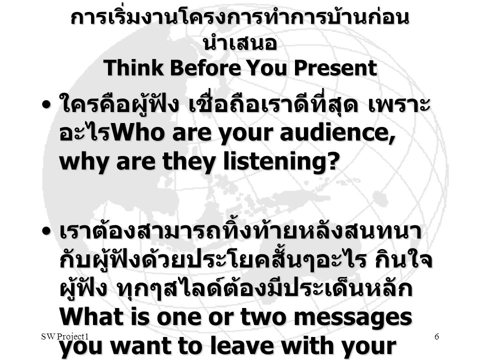 SW Project17 เป้า สาระสำคัญที่ใช้สนทนาใหม่ๆ Communicate the Essence ใครคือผู้ฟัง และฟังที่ไหน Who & where ใครคือผู้ฟัง และฟังที่ไหน Who & where –Technology and research group of interest –Specific Professor or research staff สรุป แนวคิดและวิสัยทัศน์ What สรุป แนวคิดและวิสัยทัศน์ What –Specific thesis project idea – some details หาแนวร่วมที่สนใจ สนับสนุนงบฯ และสร้าง โอกาส Why หาแนวร่วมที่สนใจ สนับสนุนงบฯ และสร้าง โอกาส Why –Personal interest, Future opportunities, Financial support ความชัดเจนของแผนและความก้าวหน้า ใน ปัจจุบันและอนาคต When ความชัดเจนของแผนและความก้าวหน้า ใน ปัจจุบันและอนาคต When –Progress and plan – this term and beyond
