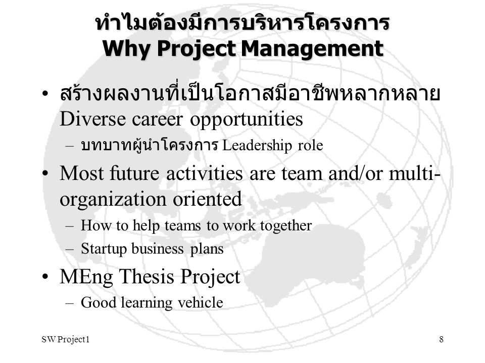 SW Project18 ทำไมต้องมีการบริหารโครงการ Why Project Management สร้างผลงานที่เป็นโอกาสมีอาชีพหลากหลาย Diverse career opportunities – บทบาทผู้นำโครงการ Leadership role Most future activities are team and/or multi- organization oriented –How to help teams to work together –Startup business plans MEng Thesis Project –Good learning vehicle