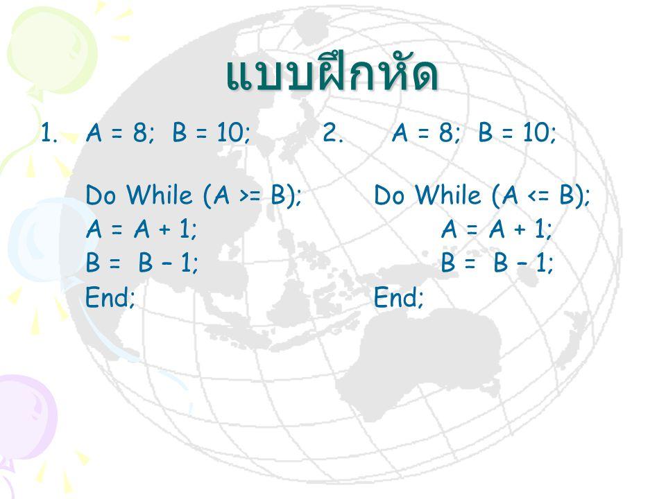แบบฝึกหัด 1.A = 8; B = 10; 2. A = 8; B = 10; Do While (A >= B);Do While (A <= B);A = A + 1;B = B – 1;End;