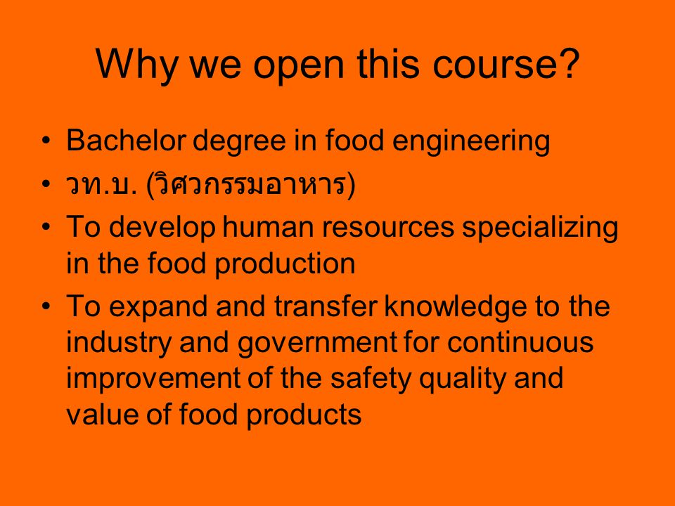 Why we open this course? Bachelor degree in food engineering วท. บ. ( วิศวกรรมอาหาร ) To develop human resources specializing in the food production T