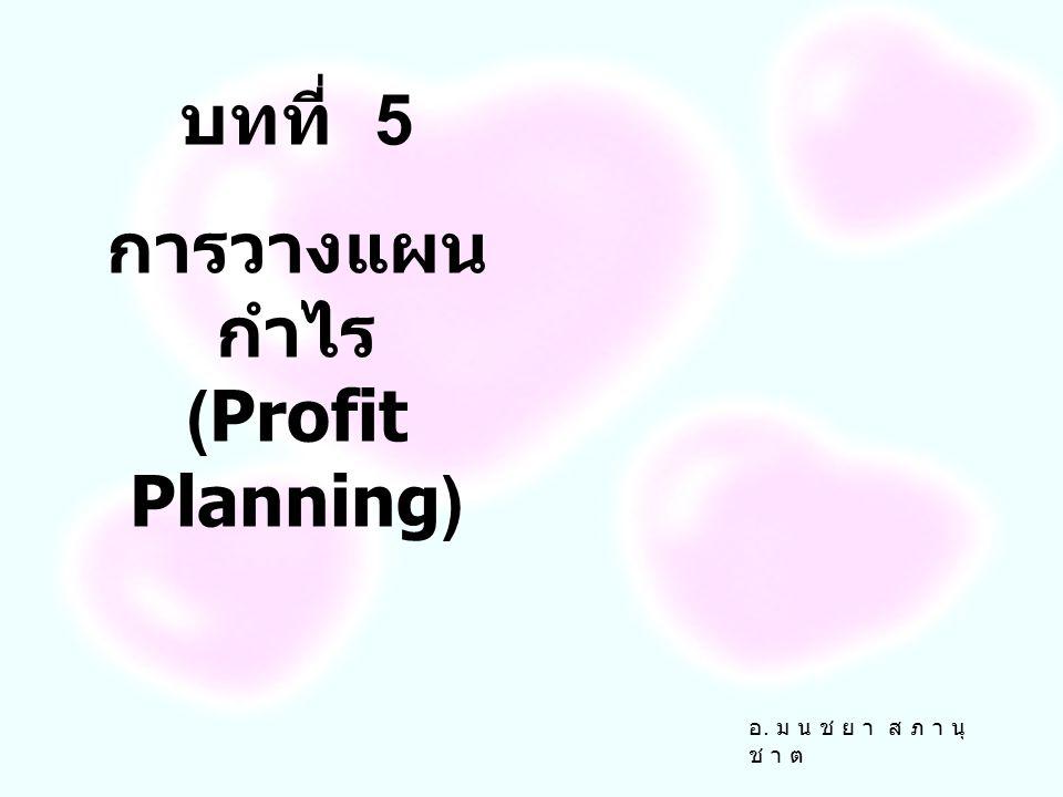 บทที่ 5 การวางแผน กำไร (Profit Planning) อ. ม น ช ย า ส ภ า นุ ช า ต