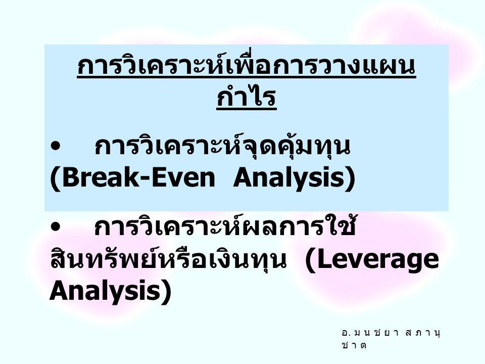 การวิเคราะห์เพื่อการวางแผน กำไร การวิเคราะห์จุดคุ้มทุน (Break-Even Analysis) การวิเคราะห์ผลการใช้ สินทรัพย์หรือเงินทุน (Leverage Analysis) อ.