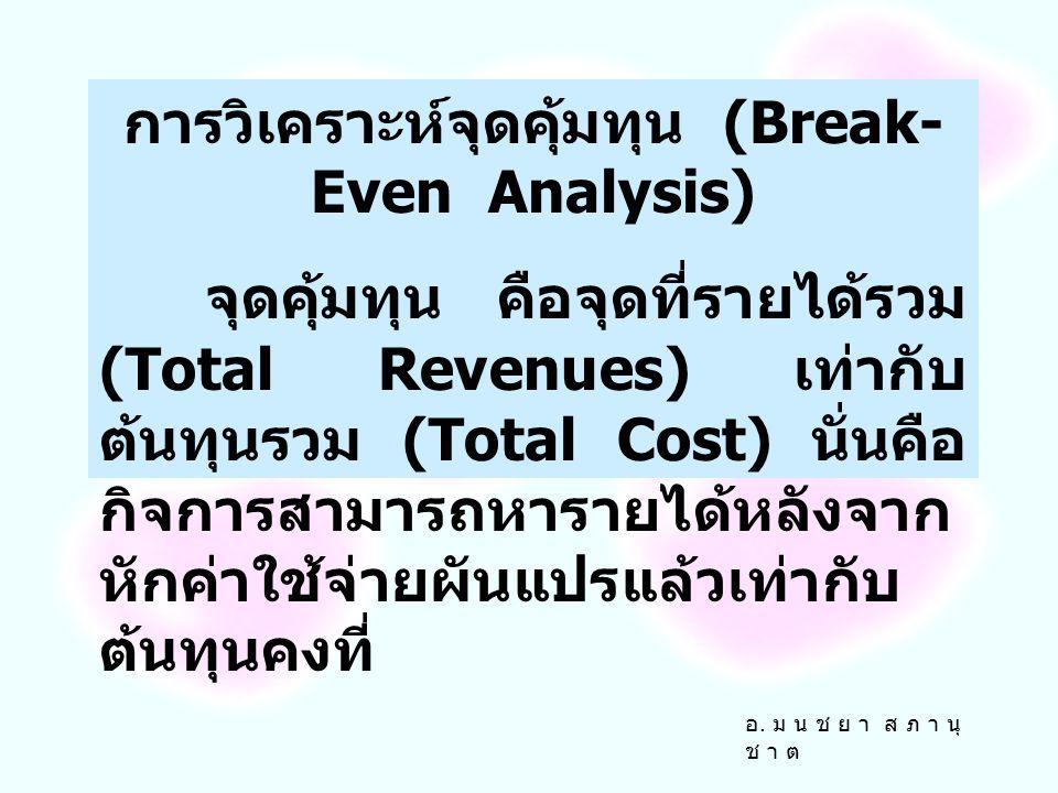 การวิเคราะห์จุดคุ้มทุน (Break- Even Analysis) จุดคุ้มทุน คือจุดที่รายได้รวม (Total Revenues) เท่ากับ ต้นทุนรวม (Total Cost) นั่นคือ กิจการสามารถหารายได้หลังจาก หักค่าใช้จ่ายผันแปรแล้วเท่ากับ ต้นทุนคงที่ อ.