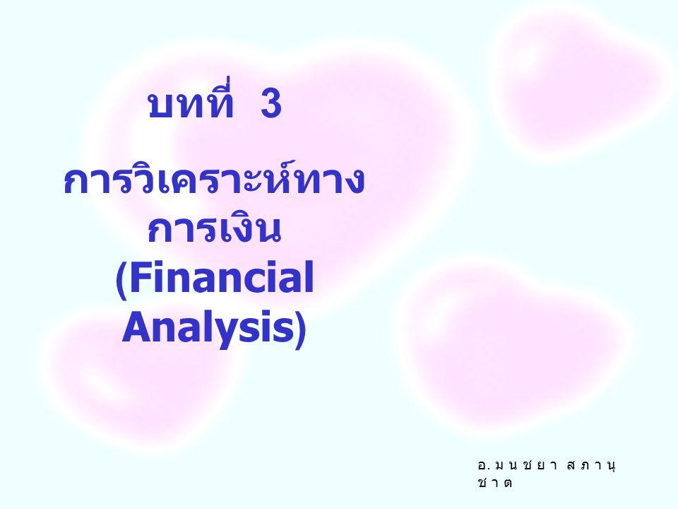 บทที่ 3 การวิเคราะห์ทาง การเงิน (Financial Analysis) อ. ม น ช ย า ส ภ า นุ ช า ต