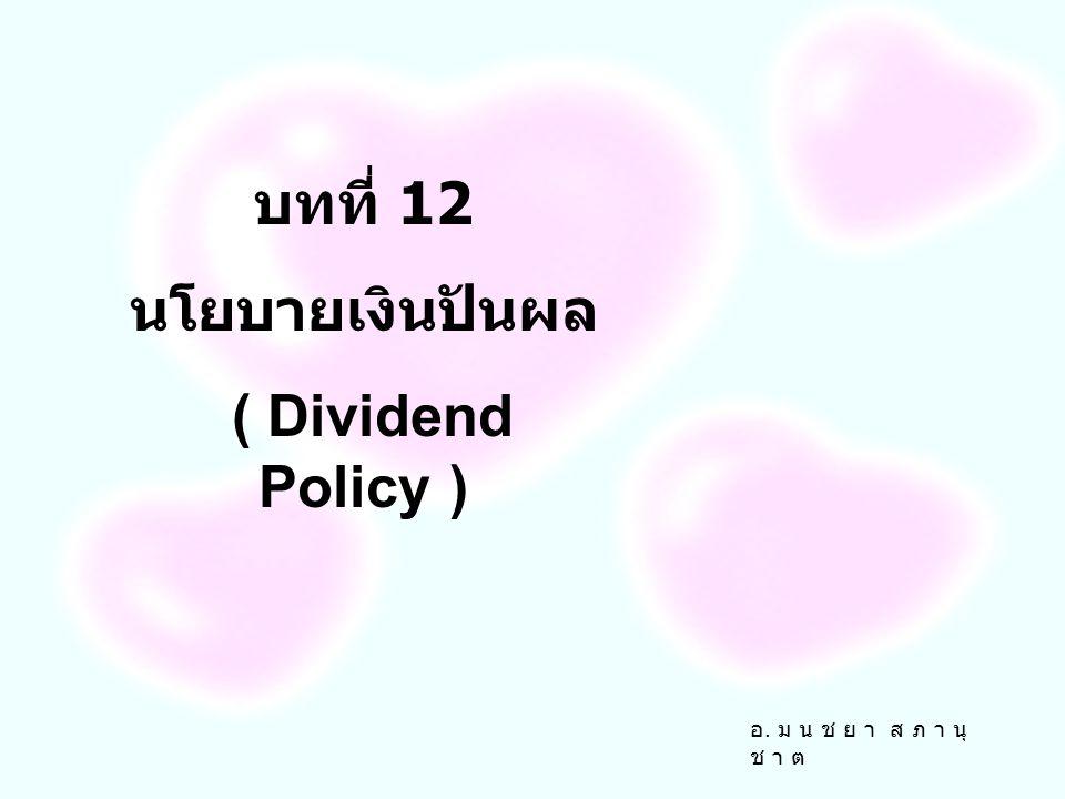 อ. ม น ช ย า ส ภ า นุ ช า ต บทที่ 12 นโยบายเงินปันผล ( Dividend Policy )