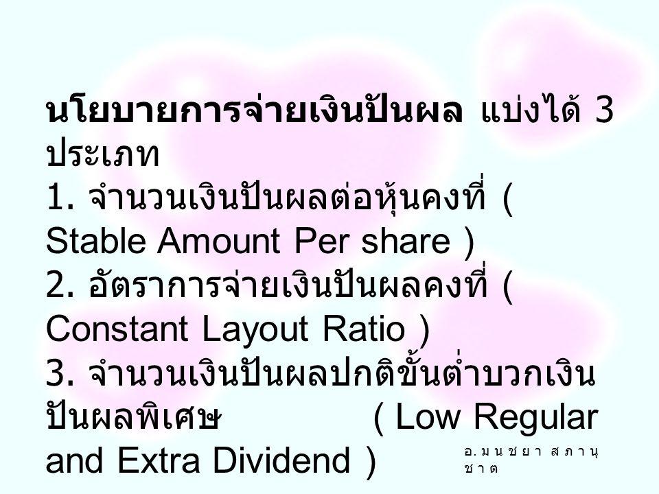 อ. ม น ช ย า ส ภ า นุ ช า ต นโยบายการจ่ายเงินปันผล แบ่งได้ 3 ประเภท 1. จำนวนเงินปันผลต่อหุ้นคงที่ ( Stable Amount Per share ) 2. อัตราการจ่ายเงินปันผล