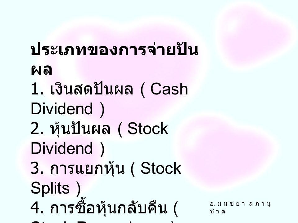 อ. ม น ช ย า ส ภ า นุ ช า ต ประเภทของการจ่ายปัน ผล 1. เงินสดปันผล ( Cash Dividend ) 2. หุ้นปันผล ( Stock Dividend ) 3. การแยกหุ้น ( Stock Splits ) 4.