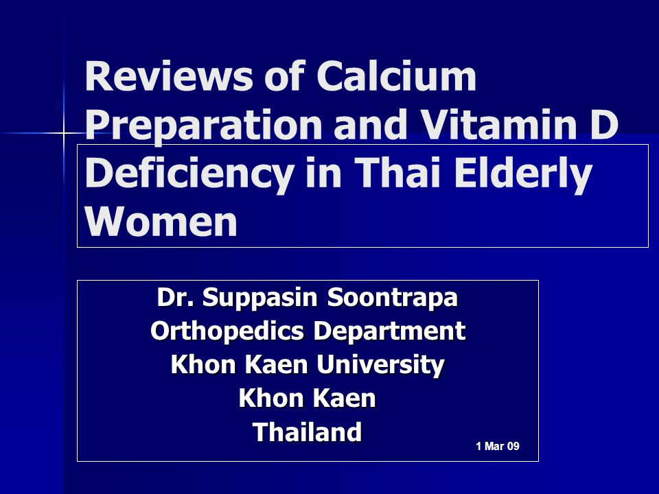 Dr. Suppasin Soontrapa Orthopedics Department Khon Kaen University Khon Kaen Thailand 1 Mar 09 Reviews of Calcium Preparation and Vitamin D Deficiency