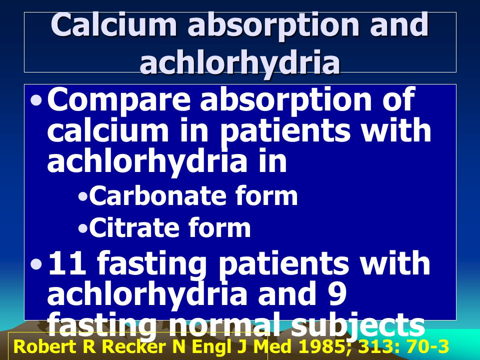 Calcium absorption and achlorhydria Compare absorption of calcium in patients with achlorhydria in Carbonate form Citrate form 11 fasting patients wit