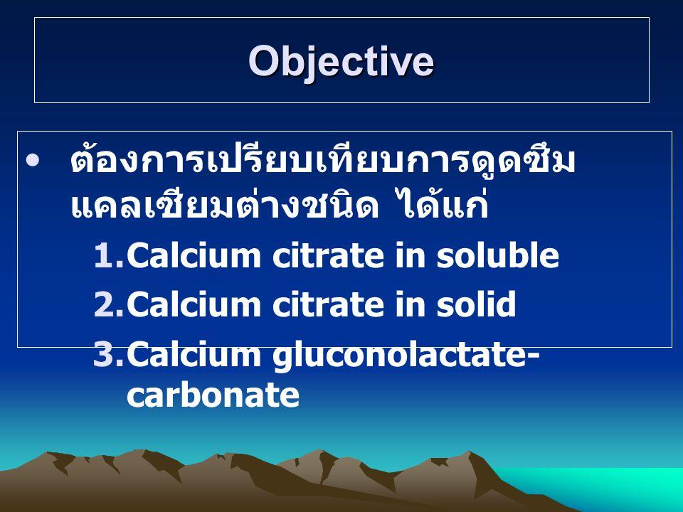 Objective ต้องการเปรียบเทียบการดูดซึม แคลเซียมต่างชนิด ได้แก่ 1.Calcium citrate in soluble 2.Calcium citrate in solid 3.Calcium gluconolactate- carbonate