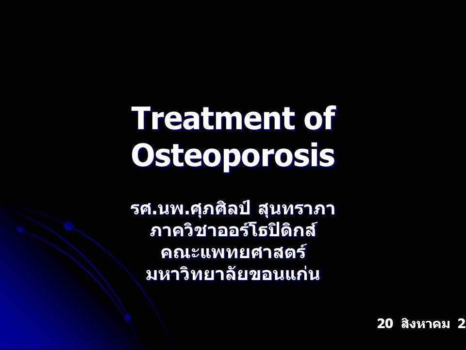 Treatment of Osteoporosis รศ. นพ. ศุภศิลป์ สุนทราภา ภาควิชาออร์โธปิดิกส์คณะแพทยศาสตร์มหาวิทยาลัยขอนแก่น 20 สิงหาคม 2547
