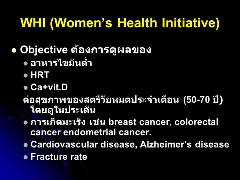WHI (Women's Health Initiative) Objective ต้องการดูผลของ อาหารไขมันต่ำ HRT Ca+vit.D ต่อสุขภาพของสตรีวัยหมดประจำเดือน (50-70 ปี ) โดยดูในประเด็น การเกิ