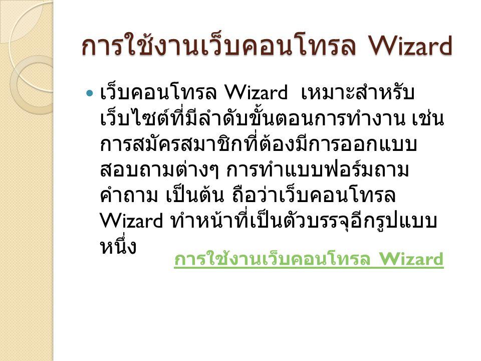 การใช้งานเว็บคอนโทรล Wizard เว็บคอนโทรล Wizard เหมาะสำหรับ เว็บไซต์ที่มีลำดับขั้นตอนการทำงาน เช่น การสมัครสมาชิกที่ต้องมีการออกแบบ สอบถามต่างๆ การทำแบบฟอร์มถาม คำถาม เป็นต้น ถือว่าเว็บคอนโทรล Wizard ทำหน้าที่เป็นตัวบรรจุอีกรูปแบบ หนึ่ง การใช้งานเว็บคอนโทรล Wizard