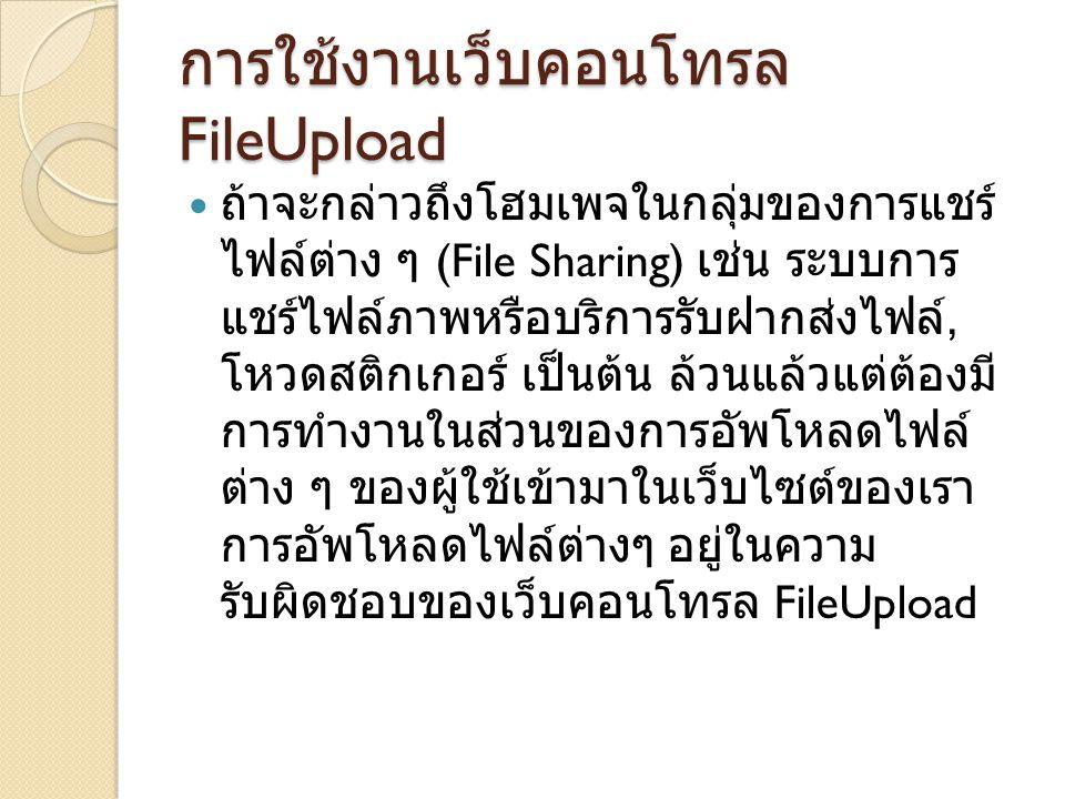 การใช้งานเว็บคอนโทรล FileUpload ถ้าจะกล่าวถึงโฮมเพจในกลุ่มของการแชร์ ไฟล์ต่าง ๆ (File Sharing) เช่น ระบบการ แชร์ไฟล์ภาพหรือบริการรับฝากส่งไฟล์, โหวดสติกเกอร์ เป็นต้น ล้วนแล้วแต่ต้องมี การทำงานในส่วนของการอัพโหลดไฟล์ ต่าง ๆ ของผู้ใช้เข้ามาในเว็บไซต์ของเรา การอัพโหลดไฟล์ต่างๆ อยู่ในความ รับผิดชอบของเว็บคอนโทรล FileUpload