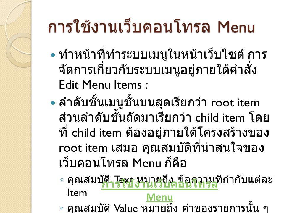 การใช้งานเว็บคอนโทรล Menu ทำหน้าที่ทำระบบเมนูในหน้าเว็บไซต์ การ จัดการเกี่ยวกับระบบเมนูอยู่ภายใต้คำสั่ง Edit Menu Items : ลำดับชั้นเมนูชั้นบนสุดเรียกว่า root item ส่วนลำดับชั้นถัดมาเรียกว่า child item โดย ที่ child item ต้องอยู่ภายใต้โครงสร้างของ root item เสมอ คุณสมบัติที่น่าสนใจของ เว็บคอนโทรล Menu ก็คือ ◦ คุณสมบัติ Text หมายถึง ข้อความที่กำกับแต่ละ Item ◦ คุณสมบัติ Value หมายถึง ค่าของรายการนั้น ๆ การใช้งานเว็บคอนโทรล Menu
