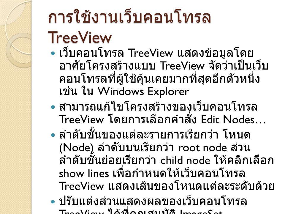 การใช้งานเว็บคอนโทรล TreeView เว็บคอนโทรล TreeView แสดงข้อมูลโดย อาศัยโครงสร้างแบบ TreeView จัดว่าเป็นเว็บ คอนโทรลที่ผู้ใช้คุ้นเคยมากที่สุดอีกตัวหนึ่ง เช่น ใน Windows Explorer สามารถแก้ไขโครงสร้างของเว็บคอนโทรล TreeView โดยการเลือกคำสั่ง Edit Nodes… ลำดับชั้นของแต่ละรายการเรียกว่า โหนด (Node) ลำดับบนเรียกว่า root node ส่วน ลำดับชั้นย่อยเรียกว่า child node ให้คลิกเลือก show lines เพื่อกำหนดให้เว็บคอนโทรล TreeView แสดงเส้นของโหนดแต่ละระดับด้วย ปรับแต่งส่วนแสดงผลของเว็บคอนโทรล TreeView ได้ที่คุณสมบัติ ImageSet