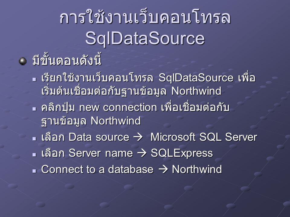 การใช้งานเว็บคอนโทรล SqlDataSource มีขั้นตอนดังนี้ มีขั้นตอนดังนี้ เรียกใช้งานเว็บคอนโทรล SqlDataSource เพื่อ เริ่มต้นเชื่อมต่อกับฐานข้อมูล Northwind