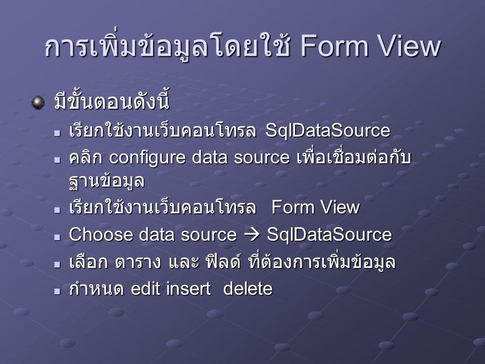 การแสดงข้อมูลโดยใช้ GridView มีขั้นตอนดังนี้ เรียกใช้งานเว็บคอนโทรล SqlDataSource เรียกใช้งานเว็บคอนโทรล SqlDataSource คลิก configure data source เพื่อเชื่อมต่อกับ ฐานข้อมูล คลิก configure data source เพื่อเชื่อมต่อกับ ฐานข้อมูล เรียกใช้งานเว็บคอนโทรล Gride View เรียกใช้งานเว็บคอนโทรล Gride View Choose data source  SqlDataSource Choose data source  SqlDataSource เลือก ตาราง และ ฟิลด์ ที่ต้องการแสดงข้อมูล ข้อมูล เลือก ตาราง และ ฟิลด์ ที่ต้องการแสดงข้อมูล ข้อมูล