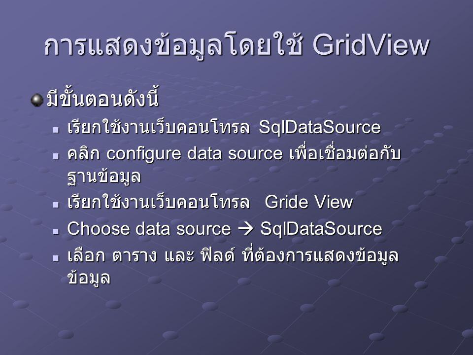 การแสดงข้อมูลโดยใช้ List View มีขั้นตอนดังนี้ เรียกใช้งานเว็บคอนโทรล SqlDataSource เรียกใช้งานเว็บคอนโทรล SqlDataSource คลิก configure data source เพื่อเชื่อมต่อกับ ฐานข้อมูล คลิก configure data source เพื่อเชื่อมต่อกับ ฐานข้อมูล เรียกใช้งานเว็บคอนโทรล List View เรียกใช้งานเว็บคอนโทรล List View Choose data source  SqlDataSource Choose data source  SqlDataSource เลือก ตาราง และ ฟิลด์ ที่ต้องการแสดงข้อมูล ข้อมูล เลือก ตาราง และ ฟิลด์ ที่ต้องการแสดงข้อมูล ข้อมูล แสดงข้อมูลแบบ Grid และแบ่งหน้าด้วย แสดงข้อมูลแบบ Grid และแบ่งหน้าด้วย
