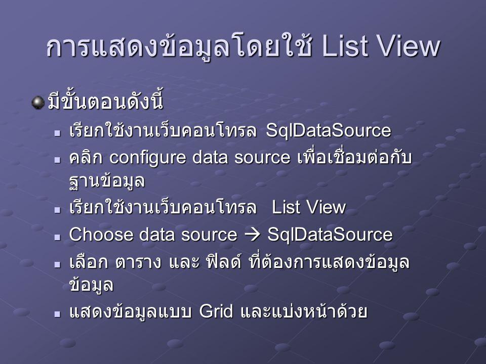การแสดงข้อมูลแบบ Master Details มีขั้นตอนดังนี้ เรียกใช้งานเว็บคอนโทรล SqlDataSource เรียกใช้ ตารางเพื่อแสดงข้อมูลตามตารางที่เลือก เรียกใช้งานเว็บคอนโทรล SqlDataSource เรียกใช้ ตารางเพื่อแสดงข้อมูลตามตารางที่เลือก ใช้เว็บคอนโทรล dropdownlist กำหนดให้คุณสมบัติ AotoPostBack = True เรียกใช้ข้อมูลตามที่กำหนด ในข้อ 1 ใช้เว็บคอนโทรล dropdownlist กำหนดให้คุณสมบัติ AotoPostBack = True เรียกใช้ข้อมูลตามที่กำหนด ในข้อ 1 ใช้เว็บคอนโทรล SqlDataSource อีกตัวหนึ่ง ทำ หน้าที่ดึงข้อมูลออกจากตางรางตามประเภทที่กำหนด ไว้ในข้อ 1 ใช้เว็บคอนโทรล SqlDataSource อีกตัวหนึ่ง ทำ หน้าที่ดึงข้อมูลออกจากตางรางตามประเภทที่กำหนด ไว้ในข้อ 1 ป้อนชุดคำสั่ง เช่นต้องการดึงข้อมูลจากตารางสินค้า (Product) แยกตามประเภท (Category) ป้อนชุดคำสั่ง เช่นต้องการดึงข้อมูลจากตารางสินค้า (Product) แยกตามประเภท (Category) SELECT ProductID, ProductName, UnitPrice SELECT ProductID, ProductName, UnitPrice FROM Products FROM Products WHERE CategoryID=@CategoryID WHERE CategoryID=@CategoryID