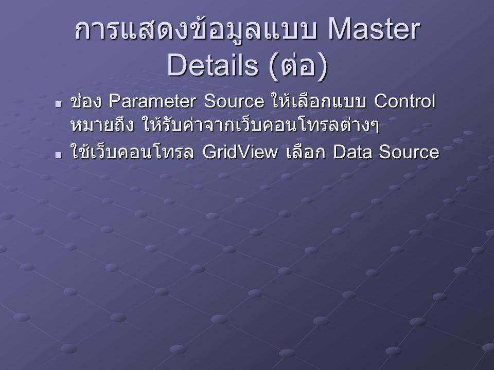 การแสดงข้อมูลแบบ Master Details ( ต่อ ) ช่อง Parameter Source ให้เลือกแบบ Control หมายถึง ให้รับค่าจากเว็บคอนโทรลต่างๆ ช่อง Parameter Source ให้เลือกแ