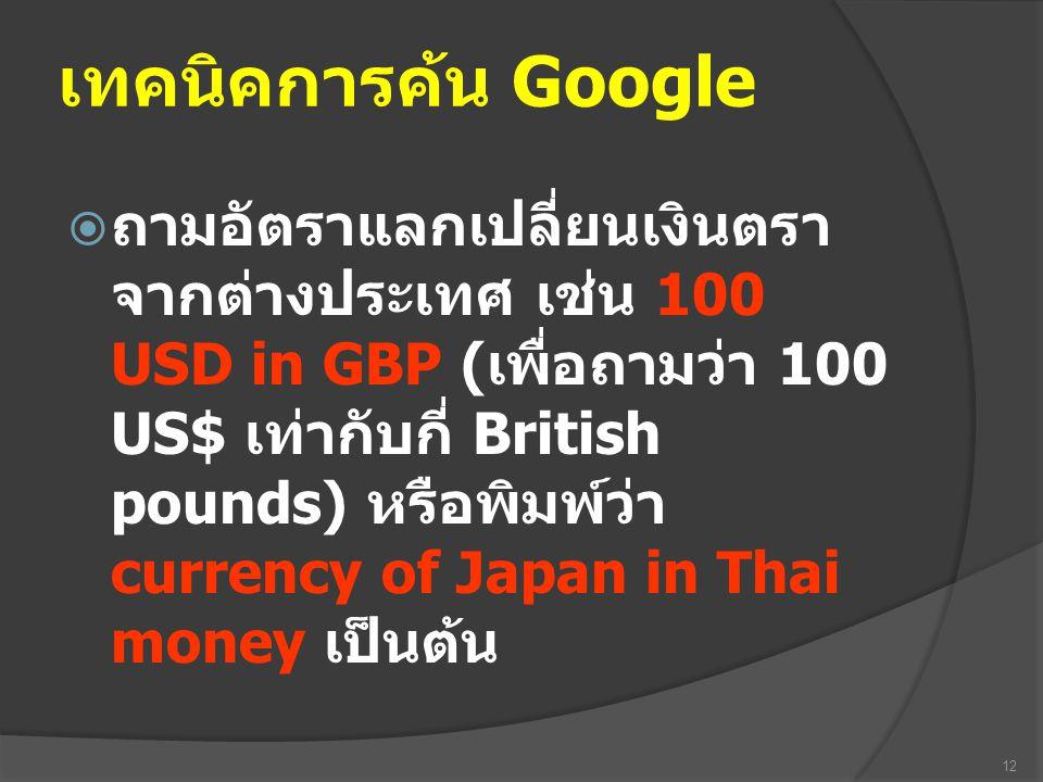 เทคนิคการค้น Google  ถามอัตราแลกเปลี่ยนเงินตรา จากต่างประเทศ เช่น 100 USD in GBP ( เพื่อถามว่า 100 US$ เท่ากับกี่ British pounds) หรือพิมพ์ว่า curren