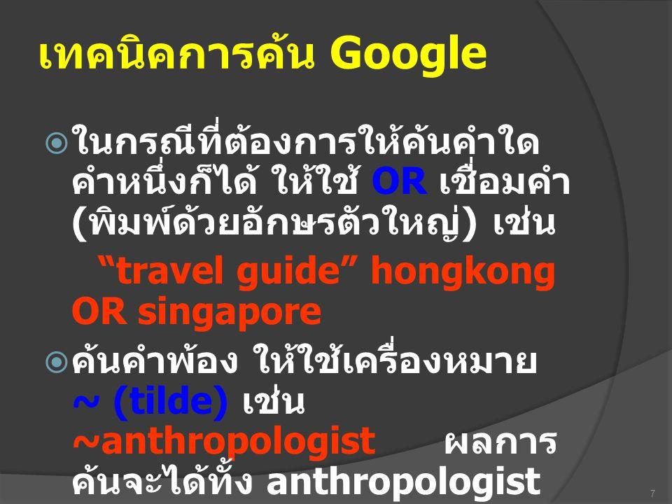 """เทคนิคการค้น Google  ในกรณีที่ต้องการให้ค้นคำใด คำหนึ่งก็ได้ ให้ใช้ OR เชื่อมคำ ( พิมพ์ด้วยอักษรตัวใหญ่ ) เช่น """"travel guide"""" hongkong OR singapore """