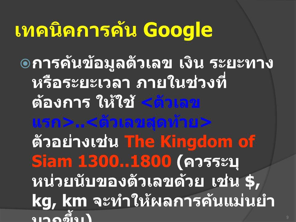 เทคนิคการค้น Google  การค้นข้อมูลตัวเลข เงิน ระยะทาง หรือระยะเวลา ภายในช่วงที่ ต้องการ ให้ใช้.. ตัวอย่างเช่น The Kingdom of Siam 1300..1800 ( ควรระบุ