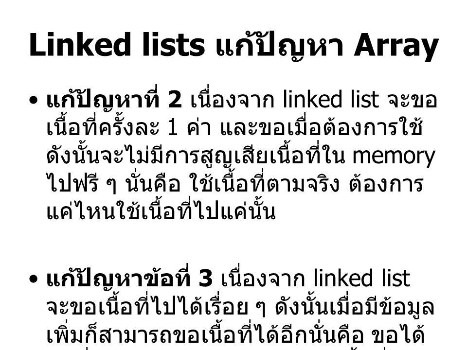 Linked lists แก้ปัญหา Array แก้ปัญหาที่ 2 เนื่องจาก linked list จะขอ เนื้อที่ครั้งละ 1 ค่า และขอเมื่อต้องการใช้ ดังนั้นจะไม่มีการสูญเสียเนื้อที่ใน memory ไปฟรี ๆ นั่นคือ ใช้เนื้อที่ตามจริง ต้องการ แค่ไหนใช้เนื้อที่ไปแค่นั้น แก้ปัญหาข้อที่ 3 เนื่องจาก linked list จะขอเนื้อที่ไปได้เรื่อย ๆ ดังนั้นเมื่อมีข้อมูล เพิ่มก็สามารถขอเนื้อที่ได้อีกนั่นคือ ขอได้ ไปเรื่อยๆ ไม่มีข้อจำกัด จนกว่า เนื้อที่ใน memory จะเต็ม ( ไม่ว่าง )