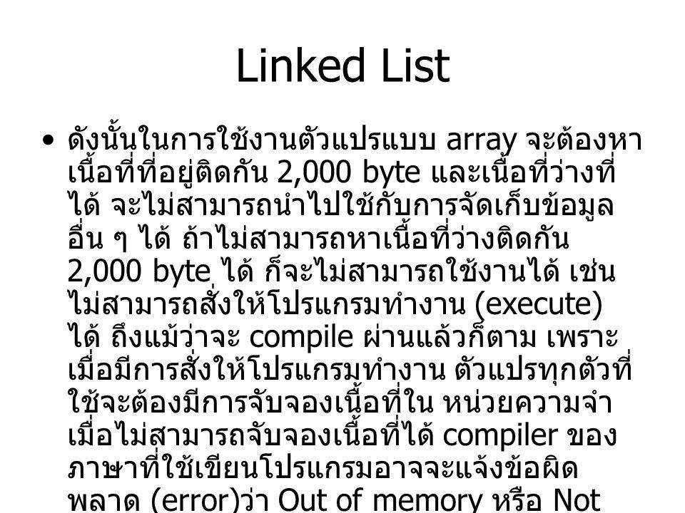 Linked List ดังนั้นในการใช้งานตัวแปรแบบ array จะต้องหา เนื้อที่ที่อยู่ติดกัน 2,000 byte และเนื้อที่ว่างที่ ได้ จะไม่สามารถนำไปใช้กับการจัดเก็บข้อมูล อื่น ๆ ได้ ถ้าไม่สามารถหาเนื้อที่ว่างติดกัน 2,000 byte ได้ ก็จะไม่สามารถใช้งานได้ เช่น ไม่สามารถสั่งให้โปรแกรมทำงาน (execute) ได้ ถึงแม้ว่าจะ compile ผ่านแล้วก็ตาม เพราะ เมื่อมีการสั่งให้โปรแกรมทำงาน ตัวแปรทุกตัวที่ ใช้จะต้องมีการจับจองเนื้อที่ใน หน่วยความจำ เมื่อไม่สามารถจับจองเนื้อที่ได้ compiler ของ ภาษาที่ใช้เขียนโปรแกรมอาจจะแจ้งข้อผิด พลาด (error) ว่า Out of memory หรือ Not enough memory หรือ Insufficience memory ฯลฯ