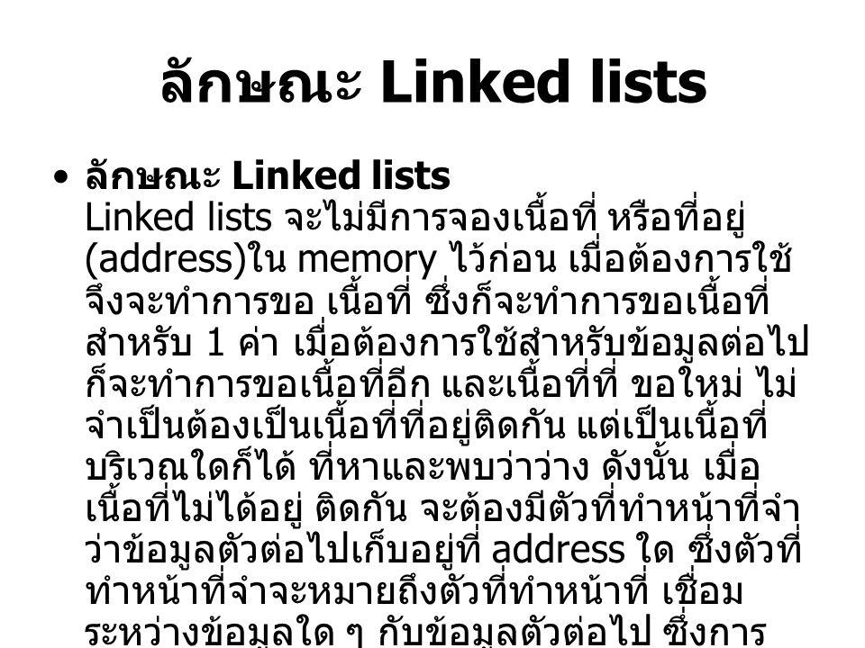ลักษณะ Linked lists ลักษณะ Linked lists Linked lists จะไม่มีการจองเนื้อที่ หรือที่อยู่ (address) ใน memory ไว้ก่อน เมื่อต้องการใช้ จึงจะทำการขอ เนื้อที่ ซึ่งก็จะทำการขอเนื้อที่ สำหรับ 1 ค่า เมื่อต้องการใช้สำหรับข้อมูลต่อไป ก็จะทำการขอเนื้อที่อีก และเนื้อที่ที่ ขอใหม่ ไม่ จำเป็นต้องเป็นเนื้อที่ที่อยู่ติดกัน แต่เป็นเนื้อที่ บริเวณใดก็ได้ ที่หาและพบว่าว่าง ดังนั้น เมื่อ เนื้อที่ไม่ได้อยู่ ติดกัน จะต้องมีตัวที่ทำหน้าที่จำ ว่าข้อมูลตัวต่อไปเก็บอยู่ที่ address ใด ซึ่งตัวที่ ทำหน้าที่จำจะหมายถึงตัวที่ทำหน้าที่ เชื่อม ระหว่างข้อมูลใด ๆ กับข้อมูลตัวต่อไป ซึ่งการ เชื่อมนี้เรียกว่า link และเมื่อเชื่อมข้อมูลหลาย ๆ ค่าเข้าด้วยกัน 1 ชุด จะเรียกว่า list