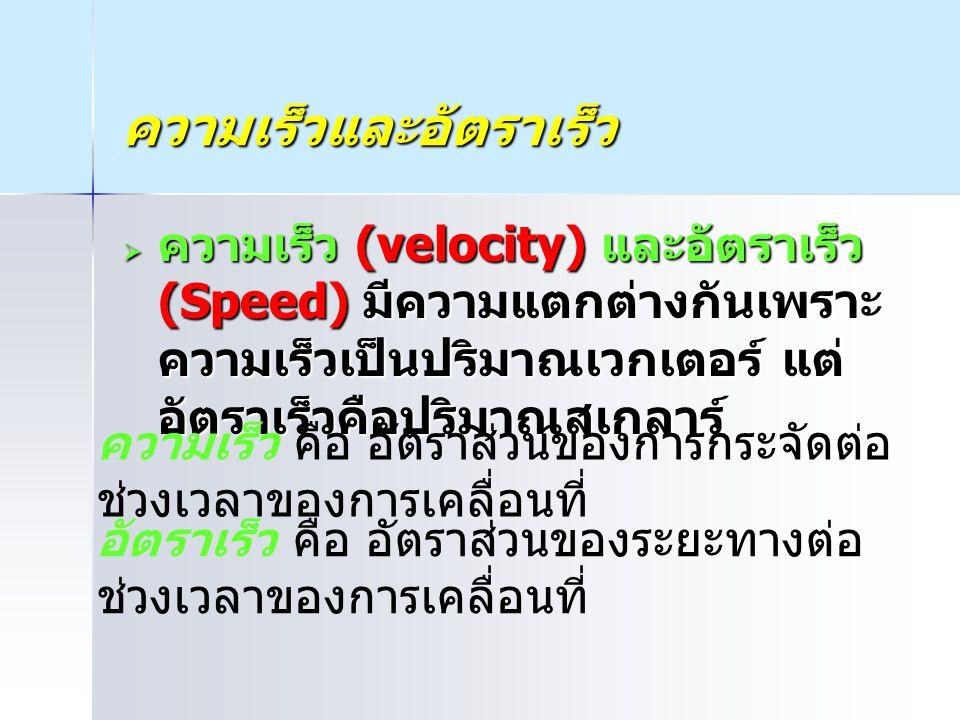 ความเร็วและอัตราเร็ว  ความเร็ว (velocity) และอัตราเร็ว (Speed) มีความแตกต่างกันเพราะ ความเร็วเป็นปริมาณเวกเตอร์ แต่ อัตราเร็วคือปริมาณสเกลาร์ ความเร็