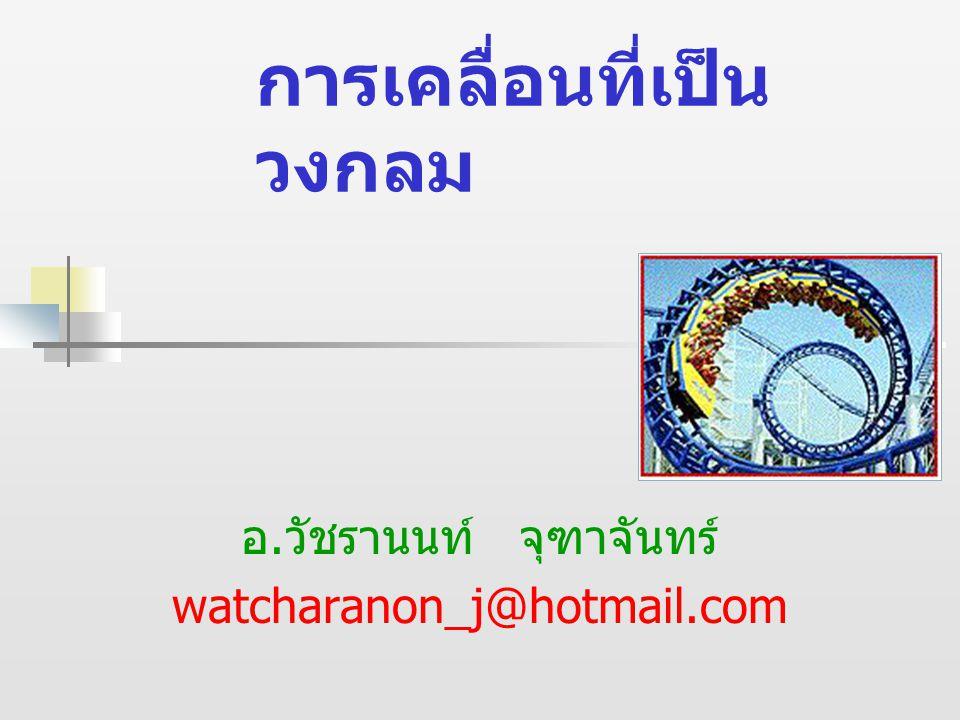 การเคลื่อนที่เป็น วงกลม อ. วัชรานนท์ จุฑาจันทร์ watcharanon_j@hotmail.com