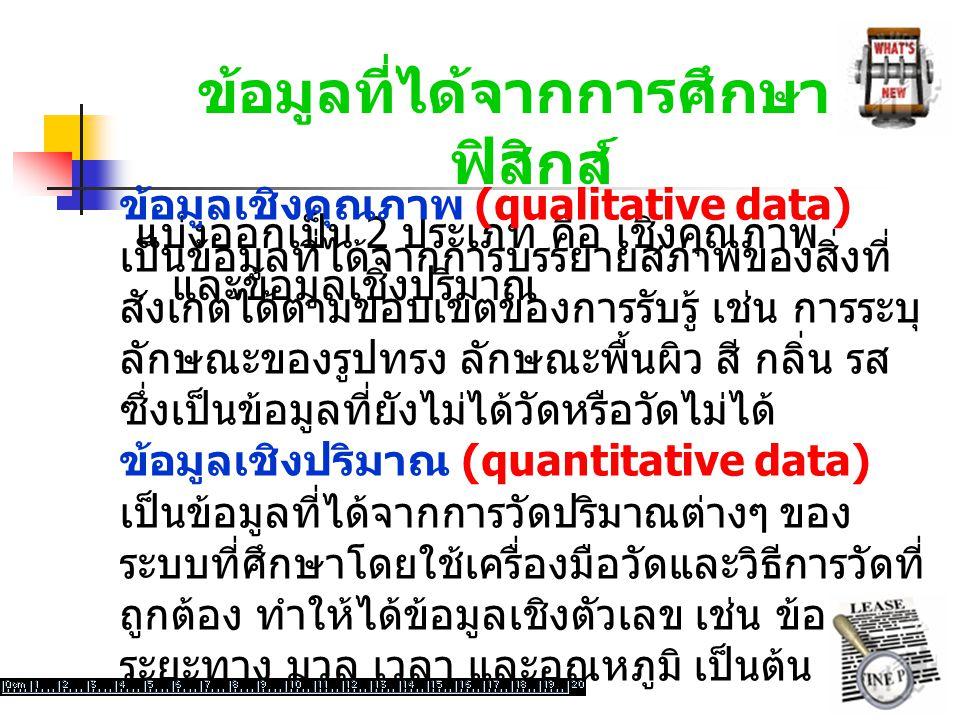 ข้อมูลที่ได้จากการศึกษา ฟิสิกส์ แบ่งออกเป็น 2 ประเภท คือ เชิงคุณภาพ และข้อมูลเชิงปริมาณ ข้อมูลเชิงคุณภาพ (qualitative data) เป็นข้อมูลที่ได้จากการบรรยายสภาพของสิ่งที่ สังเกตได้ตามขอบเขตของการรับรู้ เช่น การระบุ ลักษณะของรูปทรง ลักษณะพื้นผิว สี กลิ่น รส ซึ่งเป็นข้อมูลที่ยังไม่ได้วัดหรือวัดไม่ได้ ข้อมูลเชิงปริมาณ (quantitative data) เป็นข้อมูลที่ได้จากการวัดปริมาณต่างๆ ของ ระบบที่ศึกษาโดยใช้เครื่องมือวัดและวิธีการวัดที่ ถูกต้อง ทำให้ได้ข้อมูลเชิงตัวเลข เช่น ข้อมูล ระยะทาง มวล เวลา และอุณหภูมิ เป็นต้น