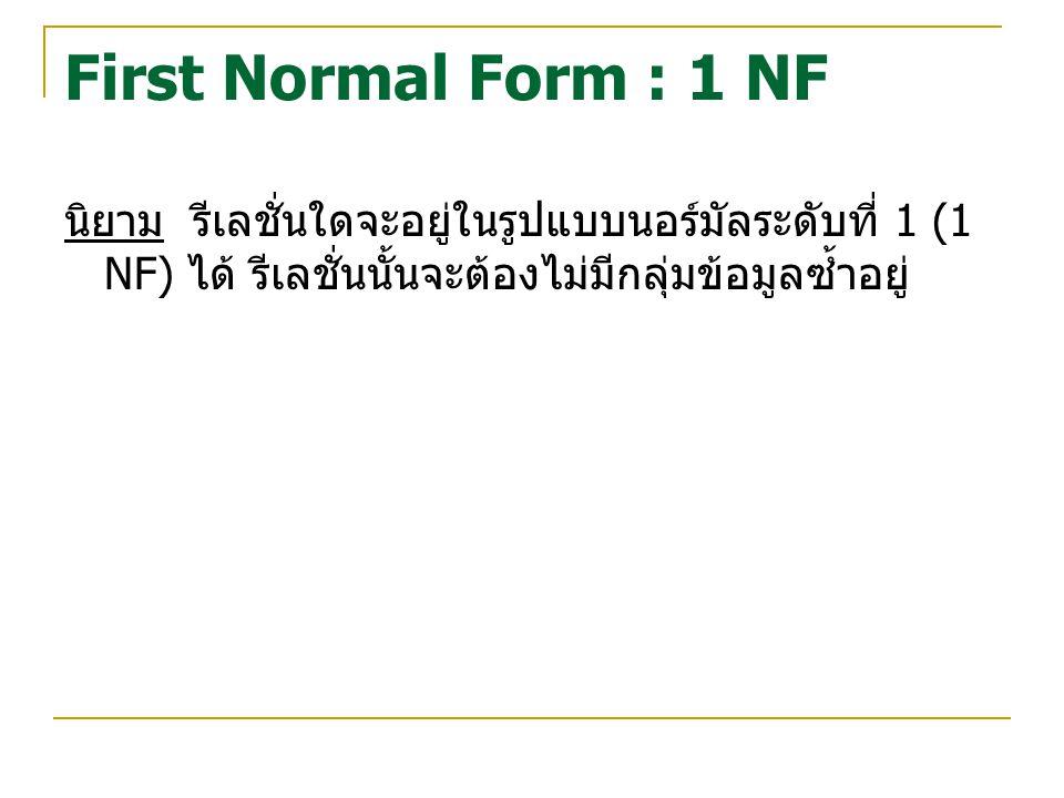 First Normal Form : 1 NF นิยาม รีเลชั่นใดจะอยู่ในรูปแบบนอร์มัลระดับที่ 1 (1 NF) ได้ รีเลชั่นนั้นจะต้องไม่มีกลุ่มข้อมูลซ้ำอยู่