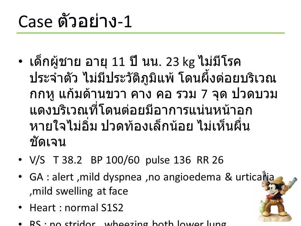 Case ตัวอย่าง -1 เด็กผู้ชาย อายุ 11 ปี นน. 23 kg ไม่มีโรค ประจำตัว ไม่มีประวัติภูมิแพ้ โดนผึ้งต่อยบริเวณ กกหู แก้มด้านขวา คาง คอ รวม 7 จุด ปวดบวม แดงบ