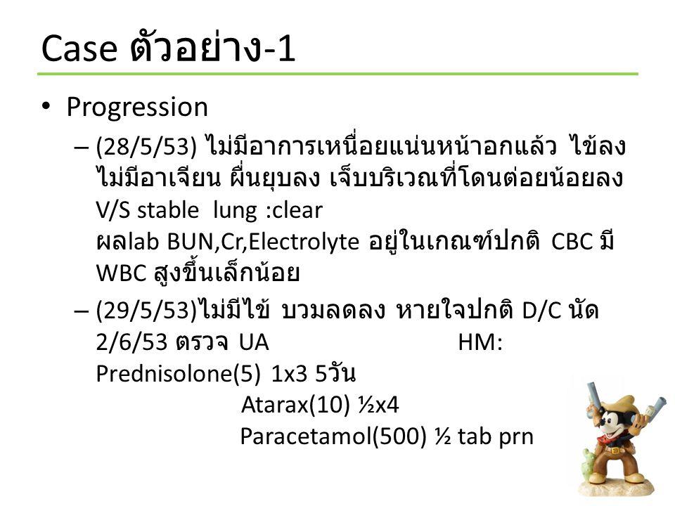 Case ตัวอย่าง -1 Progression – (28/5/53) ไม่มีอาการเหนื่อยแน่นหน้าอกแล้ว ไข้ลง ไม่มีอาเจียน ผื่นยุบลง เจ็บบริเวณที่โดนต่อยน้อยลง V/S stable lung :clea