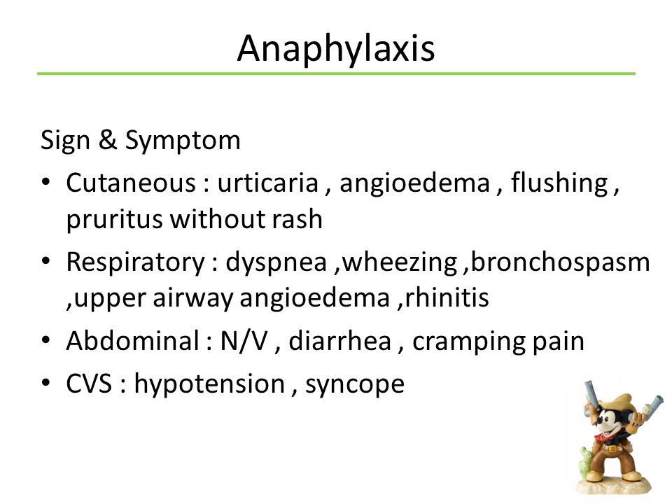 Anaphylaxis Diagnosis : any one of the following 3 criteria is fulfilled Criteria 1 The acute onset of illness (minutes to several hours), with involvement of the skin, mucosal tissue, or both and at least one of the following: – Respiratory symptoms – Reduced BP or associated symptoms of end-organ dysfunction (eg, hypotonia, syncope, oliguria)