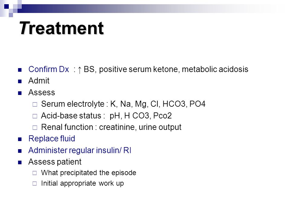 Treatment Confirm Dx : ↑ BS, positive serum ketone, metabolic acidosis Admit Assess  Serum electrolyte : K, Na, Mg, Cl, HCO3, PO4  Acid-base status : pH, H CO3, Pco2  Renal function : creatinine, urine output Replace fluid Administer regular insulin/ RI Assess patient  What precipitated the episode  Initial appropriate work up
