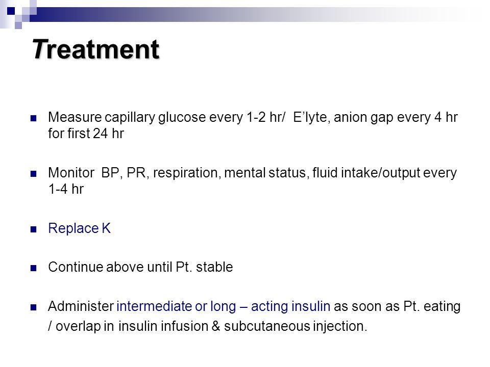 Treatment Measure capillary glucose every 1-2 hr/ E'lyte, anion gap every 4 hr for first 24 hr Monitor BP, PR, respiration, mental status, fluid intak