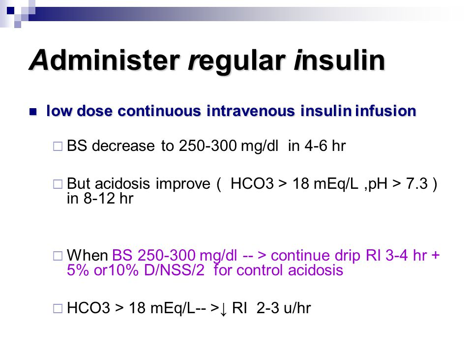 Administer regular insulin low dose continuous intravenous insulin infusion low dose continuous intravenous insulin infusion  BS decrease to 250-300 mg/dl in 4-6 hr  But acidosis improve ( HCO3 > 18 mEq/L,pH > 7.3 ) in 8-12 hr  When BS 250-300 mg/dl -- > continue drip RI 3-4 hr + 5% or10% D/NSS/2 for control acidosis  HCO3 > 18 mEq/L-- >↓ RI 2-3 u/hr