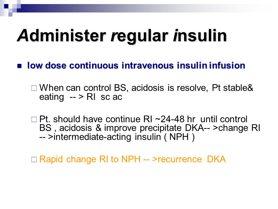 Administer regular insulin low dose continuous intravenous insulin infusion low dose continuous intravenous insulin infusion  When can control BS, ac