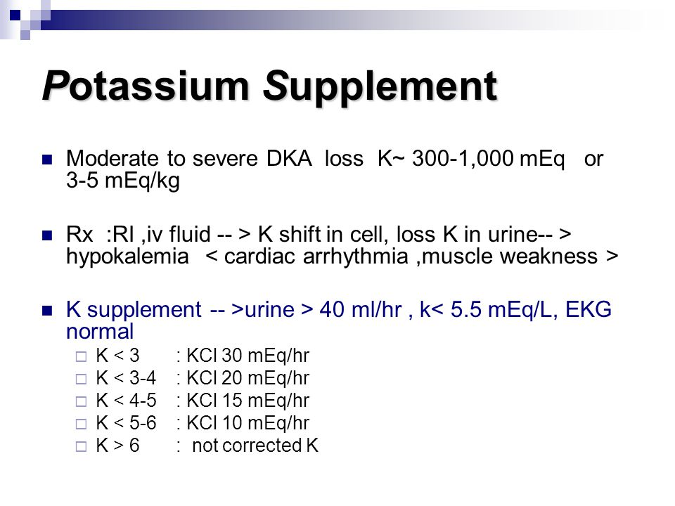 Potassium Supplement Moderate to severe DKA loss K~ 300-1,000 mEq or 3-5 mEq/kg Rx :RI,iv fluid -- > K shift in cell, loss K in urine-- > hypokalemia K supplement -- >urine > 40 ml/hr, k< 5.5 mEq/L, EKG normal  K < 3 : KCl 30 mEq/hr  K < 3-4 : KCl 20 mEq/hr  K < 4-5 : KCl 15 mEq/hr  K < 5-6: KCl 10 mEq/hr  K > 6 : not corrected K