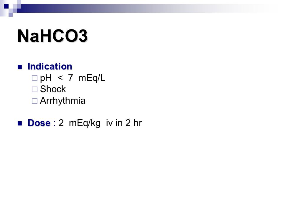 NaHCO3 Indication Indication  pH < 7 mEq/L  Shock  Arrhythmia Dose Dose : 2 mEq/kg iv in 2 hr