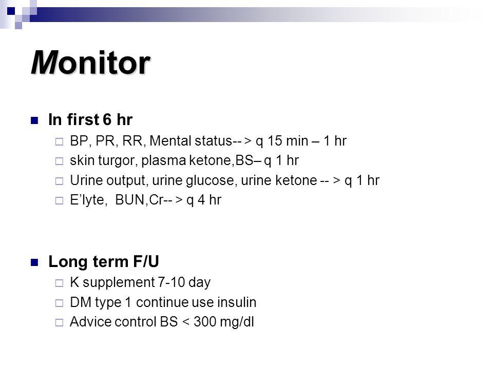 Monitor In first 6 hr  BP, PR, RR, Mental status-- > q 15 min – 1 hr  skin turgor, plasma ketone,BS– q 1 hr  Urine output, urine glucose, urine ket