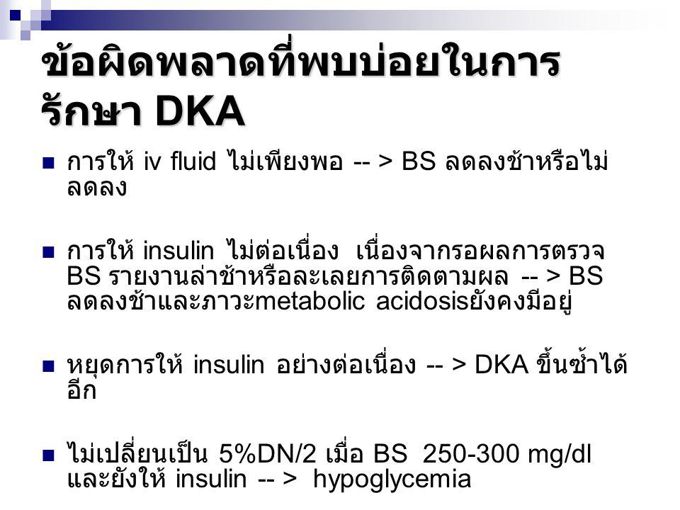 ข้อผิดพลาดที่พบบ่อยในการ รักษา DKA การให้ iv fluid ไม่เพียงพอ -- > BS ลดลงช้าหรือไม่ ลดลง การให้ insulin ไม่ต่อเนื่อง เนื่องจากรอผลการตรวจ BS รายงานล่
