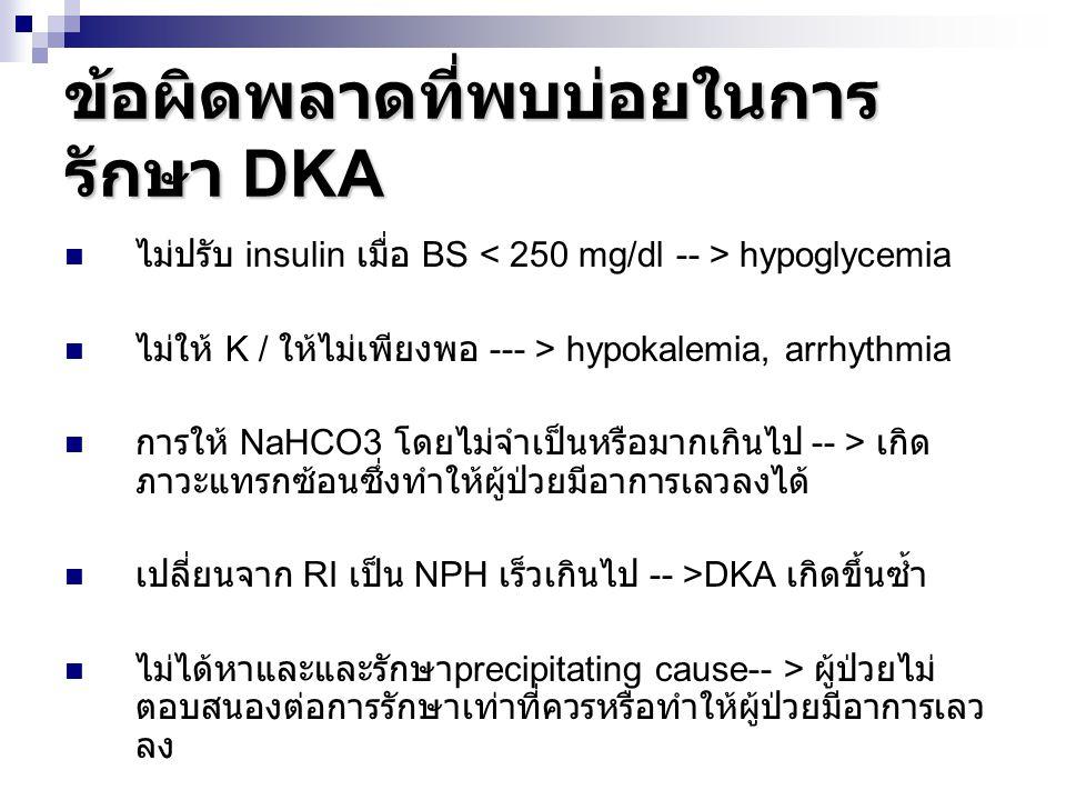 ข้อผิดพลาดที่พบบ่อยในการ รักษา DKA ไม่ปรับ insulin เมื่อ BS hypoglycemia ไม่ให้ K / ให้ไม่เพียงพอ --- > hypokalemia, arrhythmia การให้ NaHCO3 โดยไม่จำ