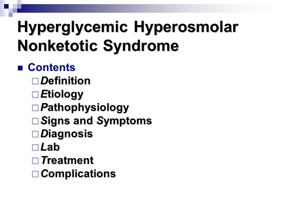 Hyperglycemic Hyperosmolar Nonketotic Syndrome Contents  Definition  Etiology  Pathophysiology  Signs and Symptoms  Diagnosis  Lab  Treatment  Complications